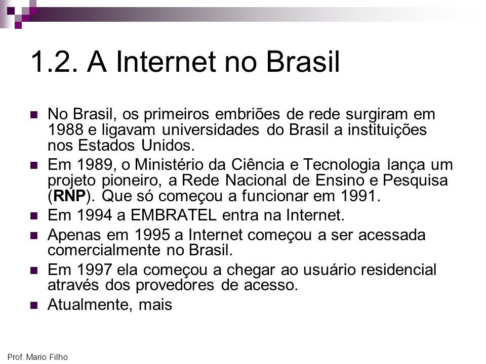 Prof. Mario Filho 1.2. A Internet no Brasil No Brasil, os primeiros embriões de rede surgiram em 1988 e ligavam universidades do Brasil a instituições