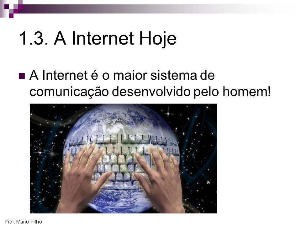 Prof. Mario Filho 1.3. A Internet Hoje A Internet é o maior sistema de comunicação desenvolvido pelo homem!