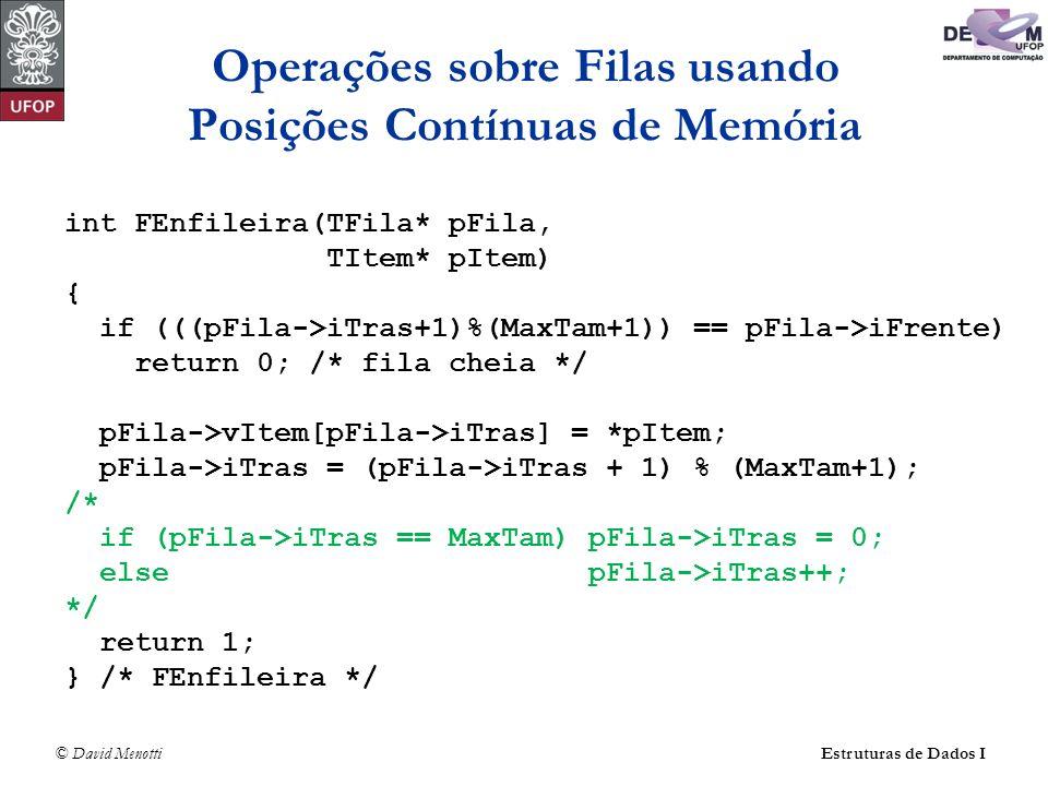 © David Menotti Estruturas de Dados I Operações sobre Filas usando Posições Contínuas de Memória int FEnfileira(TFila* pFila, TItem* pItem) { if (((pFila->iTras+1)%(MaxTam+1)) == pFila->iFrente) return 0; /* fila cheia */ pFila->vItem[pFila->iTras] = *pItem; pFila->iTras = (pFila->iTras + 1) % (MaxTam+1); /* if (pFila->iTras == MaxTam) pFila->iTras = 0; else pFila->iTras++; */ return 1; } /* FEnfileira */