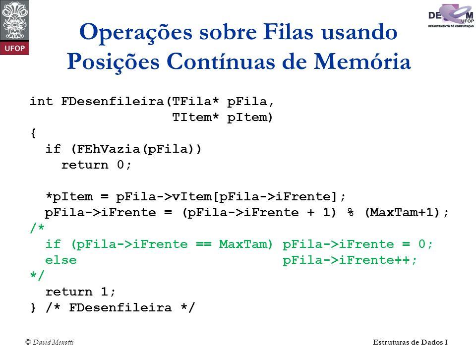 © David Menotti Estruturas de Dados I Operações sobre Filas usando Posições Contínuas de Memória int FDesenfileira(TFila* pFila, TItem* pItem) { if (FEhVazia(pFila)) return 0; *pItem = pFila->vItem[pFila->iFrente]; pFila->iFrente = (pFila->iFrente + 1) % (MaxTam+1); /* if (pFila->iFrente == MaxTam) pFila->iFrente = 0; else pFila->iFrente++; */ return 1; } /* FDesenfileira */