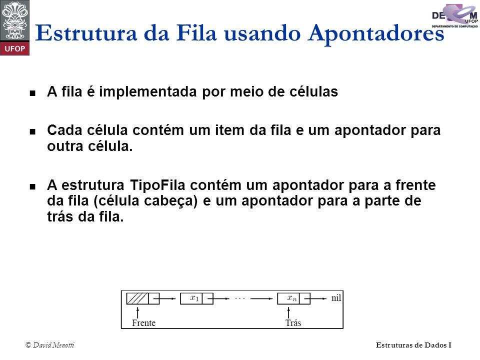 © David Menotti Estruturas de Dados I Estrutura da Fila usando Apontadores typedef int TChave; typedef struct TItem { TChave Chave; /* outros componentes */ } TItem; typedef struct Celula* Apontador; typedef struct Celula { TItem Item; struct Celula* pProx; } TCelula; typedef struct TFila { Apontador pFrente; Apontador pTras; } TFila;