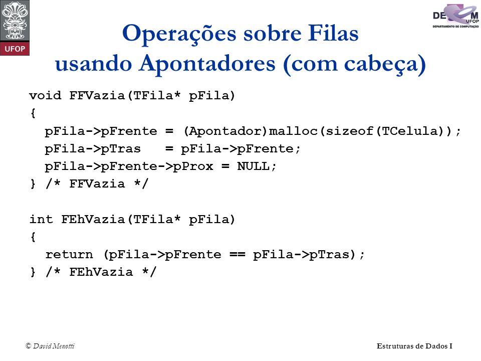 © David Menotti Estruturas de Dados I Operações sobre Filas usando Apontadores (com cabeça) void FFVazia(TFila* pFila) { pFila->pFrente = (Apontador)malloc(sizeof(TCelula)); pFila->pTras = pFila->pFrente; pFila->pFrente->pProx = NULL; } /* FFVazia */ int FEhVazia(TFila* pFila) { return (pFila->pFrente == pFila->pTras); } /* FEhVazia */