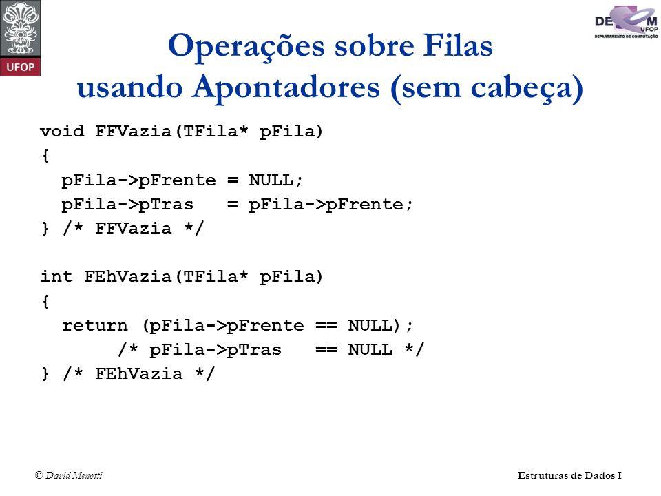 © David Menotti Estruturas de Dados I Operações sobre Filas usando Apontadores (com cabeça) int FEnfileira(TFila *pFila, TItem* pItem) { Apontador pNovo; pNovo = (Apontador)malloc(sizeof(TCelula)); if (pNovo == NULL) return 0; pFila->pTras->pProx = pNovo; pFila->pTras = pNovo; pNovo->Item = *pItem; pNovo->pProx = NULL; return 1; } /* FEnfileira */
