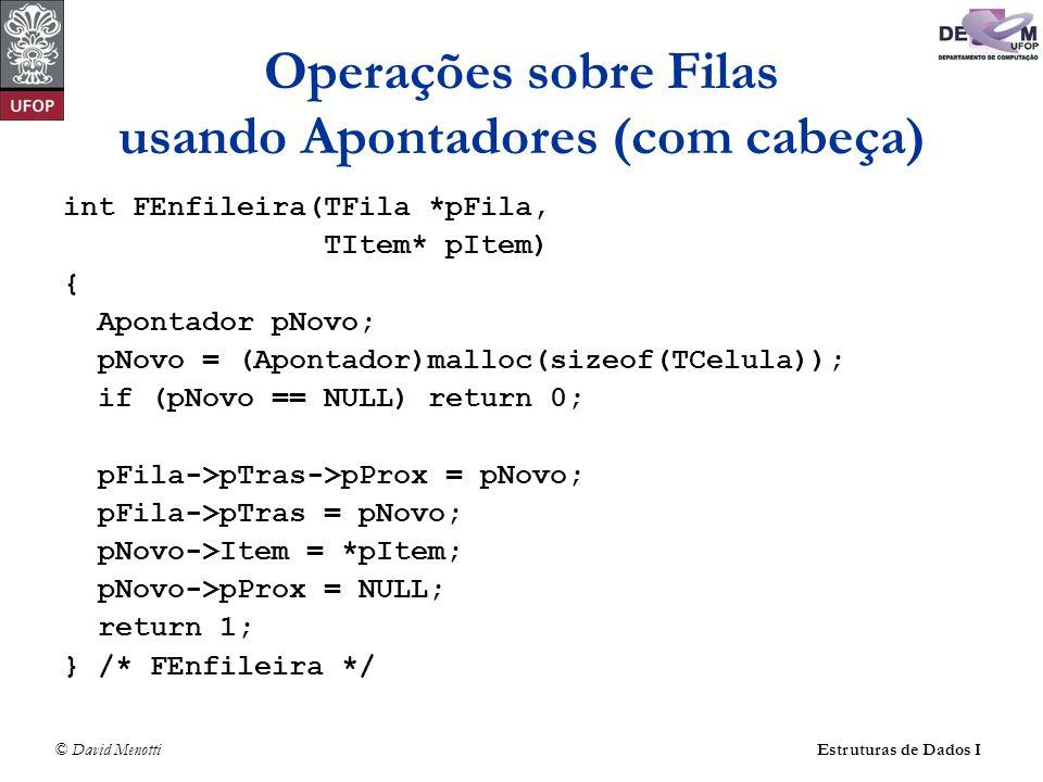 © David Menotti Estruturas de Dados I Operações sobre Filas usando Apontadores (sem cabeça) int FEnfileira(TFila *pFila, TItem* pItem) { Apontador pNovo; pNovo = (Apontador)malloc(sizeof(TCelula)); if (pNovo == NULL) return 0; pNovo->pProx = NULL; if (pFila->pTras != NULL) pFila->pTras->pProx = pNovo; pFila->pTras = pNovo; pNovo->Item = *pItem; if (pFila->pFrente == NULL) pFila->pFrente = pNovo; return 1; } /* FEnfileira */