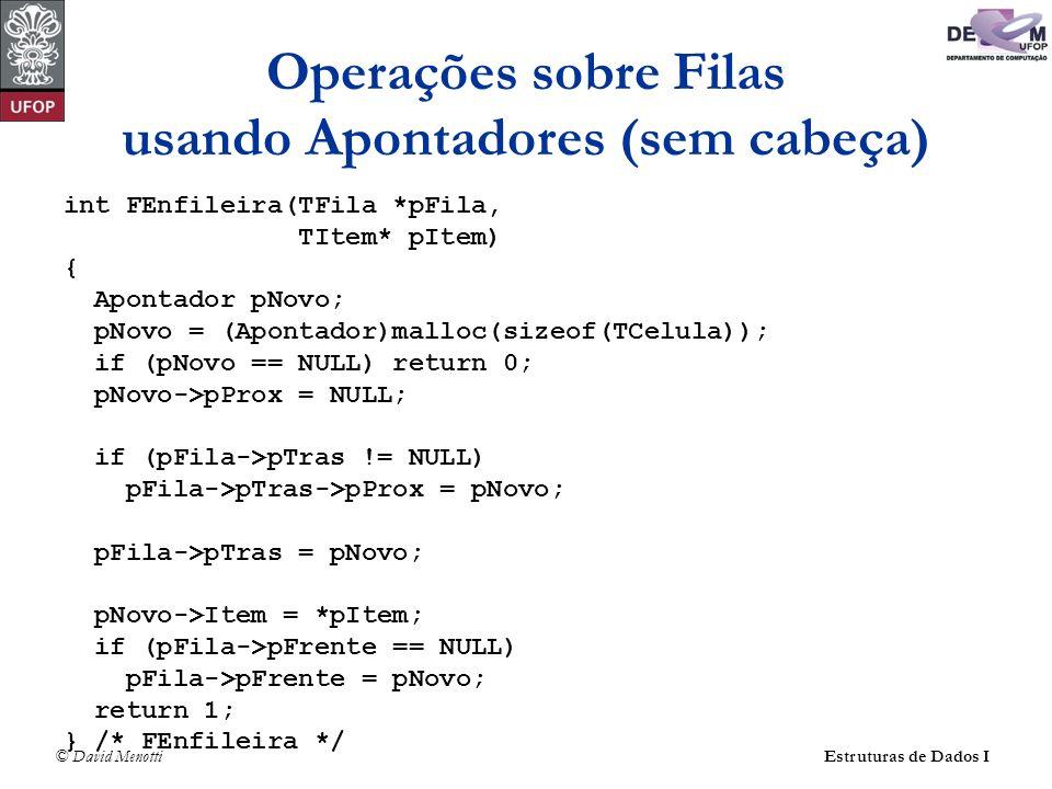 © David Menotti Estruturas de Dados I Operações sobre Filas usando Apontadores (com cabeça) int FDesenfileira(TFila* pFila, TItem* pItem) { Apontador pAux; if (FEhVazia(pFila)) return 0; pAux = pFila->pFrente; pFila->pFrente = pFila->pFrente->pProx; *pItem = pFila->pFrente->Item; free(pAux); return 1; } /* FDesenfileira */
