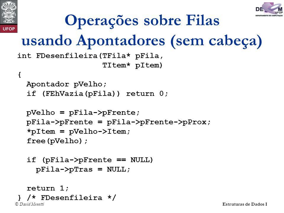 © David Menotti Estruturas de Dados I Operações sobre Filas usando Apontadores (sem cabeça) int FDesenfileira(TFila* pFila, TItem* pItem) { Apontador pVelho; if (FEhVazia(pFila)) return 0; pVelho = pFila->pFrente; pFila->pFrente = pFila->pFrente->pProx; *pItem = pVelho->Item; free(pVelho); if (pFila->pFrente == NULL) pFila->pTras = NULL; return 1; } /* FDesenfileira */
