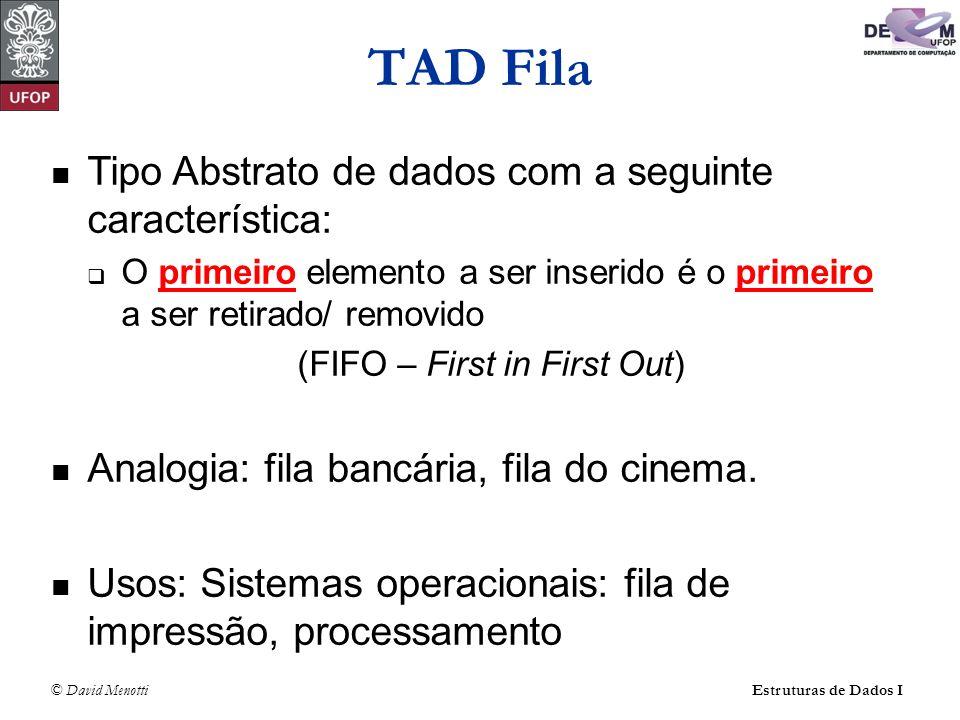 © David Menotti Estruturas de Dados I TAD Fila Tipo Abstrato de dados com a seguinte característica: O primeiro elemento a ser inserido é o primeiro a ser retirado/ removido (FIFO – First in First Out) Analogia: fila bancária, fila do cinema.
