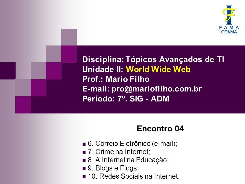 Disciplina: Tópicos Avançados de TI Unidade II: World Wide Web Prof.: Mario Filho E-mail: pro@mariofilho.com.br Período: 7º. SIG - ADM Encontro 04 6.