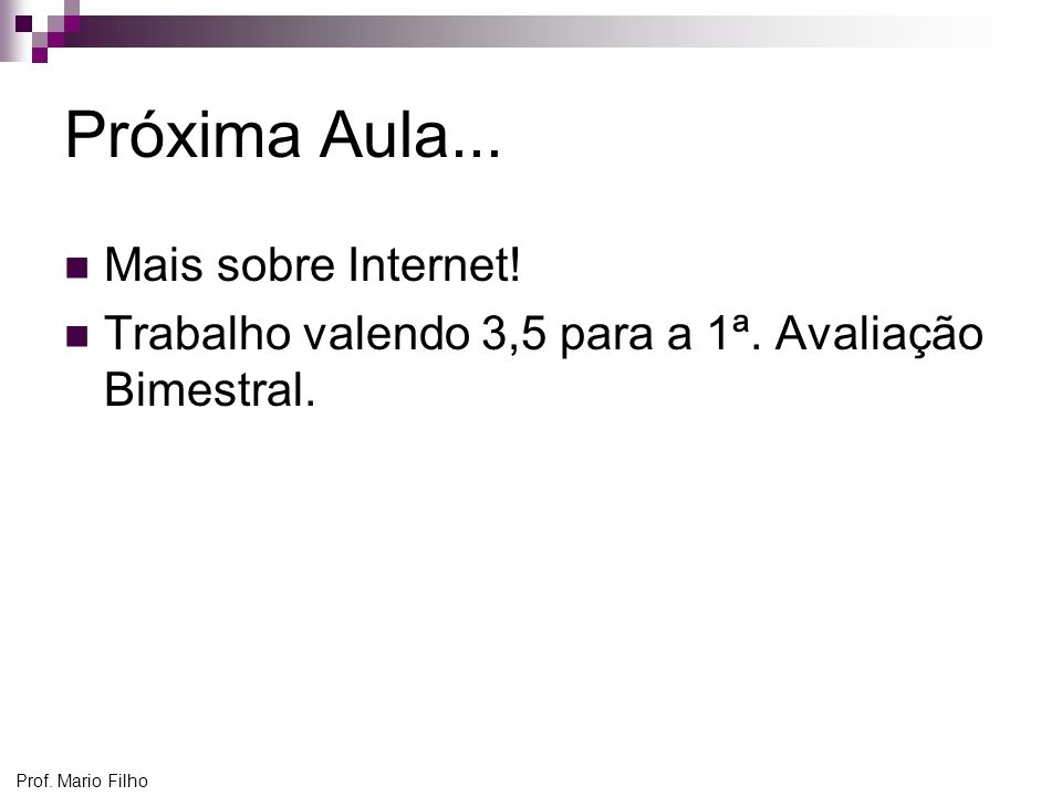 Prof. Mario Filho Próxima Aula... Mais sobre Internet! Trabalho valendo 3,5 para a 1ª. Avaliação Bimestral.
