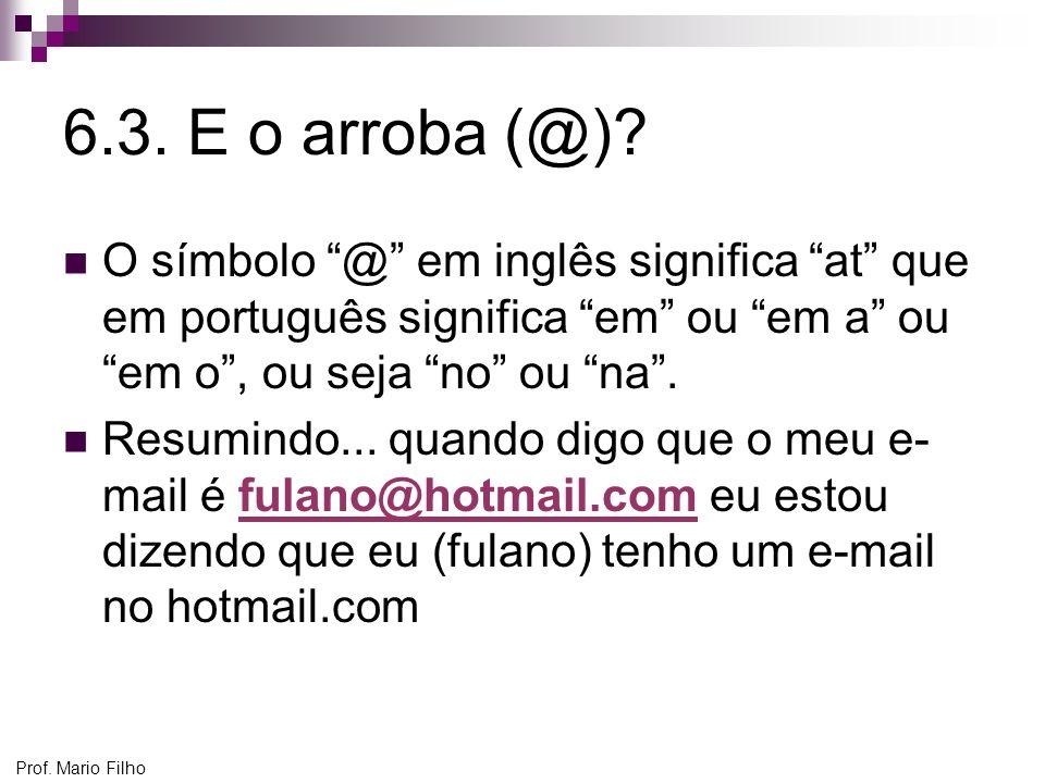 Prof. Mario Filho 6.3. E o arroba (@)? O símbolo @ em inglês significa at que em português significa em ou em a ou em o, ou seja no ou na. Resumindo..