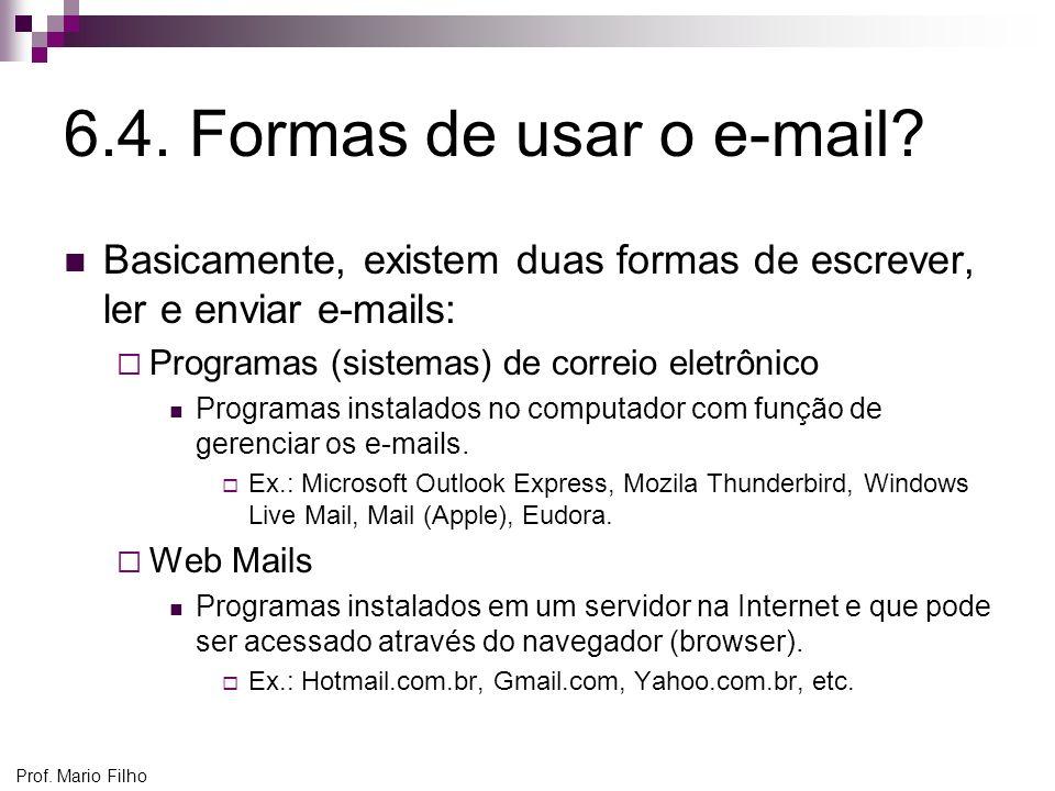 Prof. Mario Filho 6.4. Formas de usar o e-mail? Basicamente, existem duas formas de escrever, ler e enviar e-mails: Programas (sistemas) de correio el