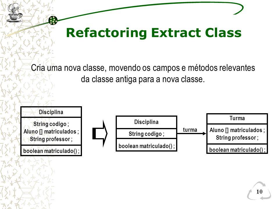 10 Refactoring Extract Class Cria uma nova classe, movendo os campos e métodos relevantes da classe antiga para a nova classe. Disciplina String codig