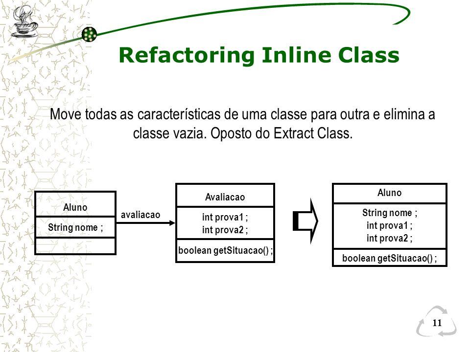 11 Refactoring Inline Class Move todas as características de uma classe para outra e elimina a classe vazia. Oposto do Extract Class. Aluno String nom