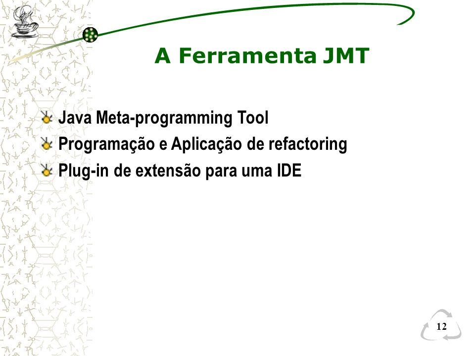 12 A Ferramenta JMT Java Meta-programming Tool Programação e Aplicação de refactoring Plug-in de extensão para uma IDE