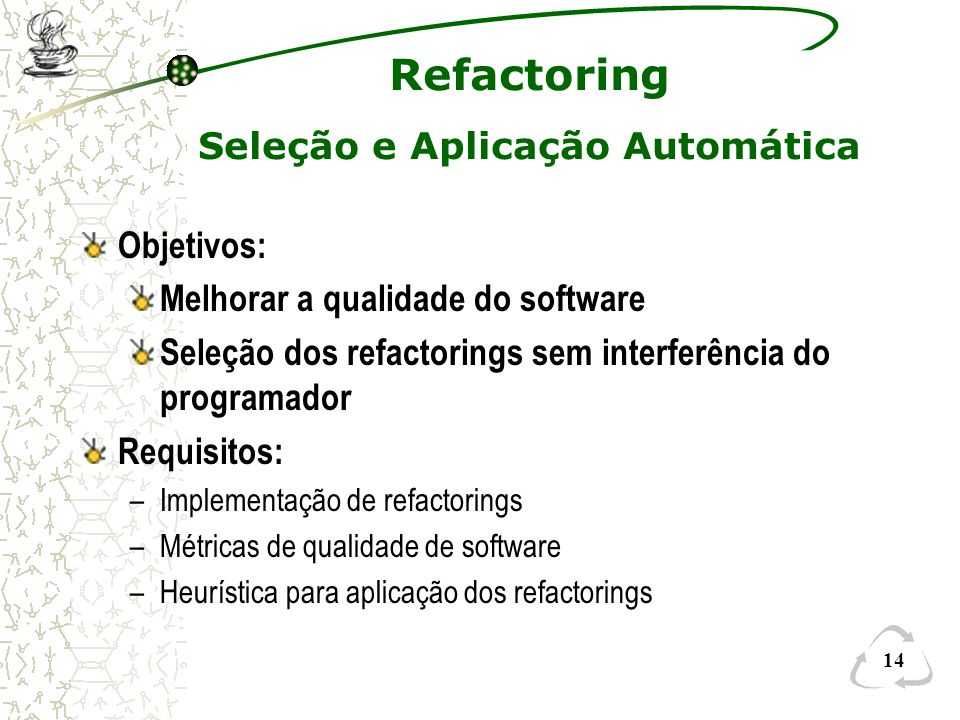 14 Refactoring Seleção e Aplicação Automática Objetivos: Melhorar a qualidade do software Seleção dos refactorings sem interferência do programador Re