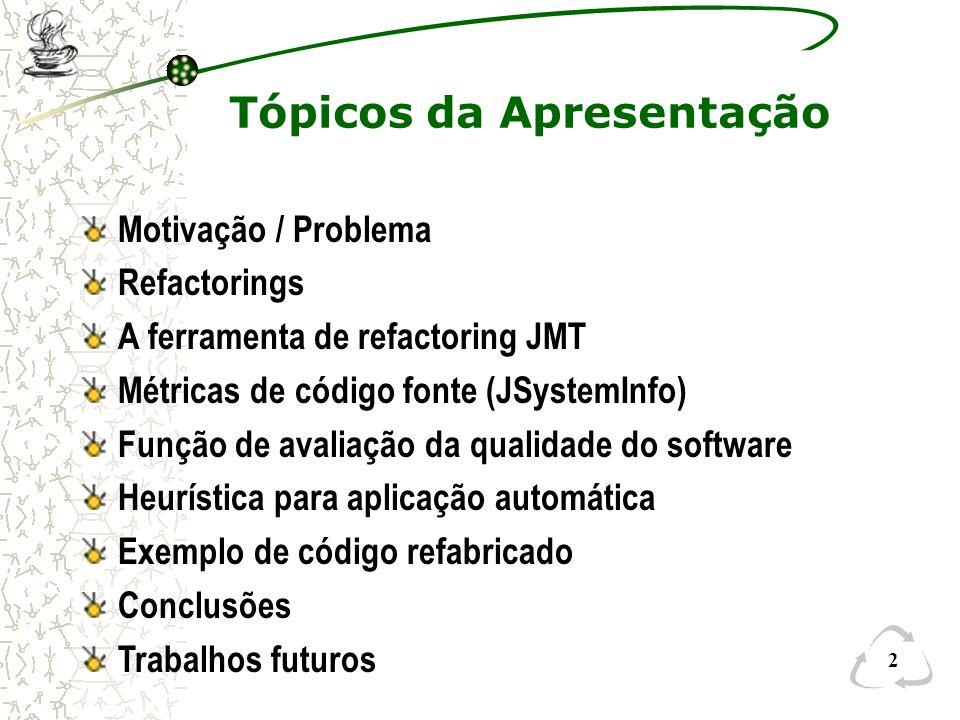 Motivação / Problema Refactorings A ferramenta de refactoring JMT Métricas de código fonte (JSystemInfo) Função de avaliação da qualidade do software