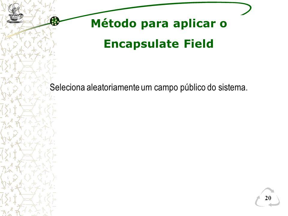 20 Método para aplicar o Encapsulate Field Seleciona aleatoriamente um campo público do sistema.