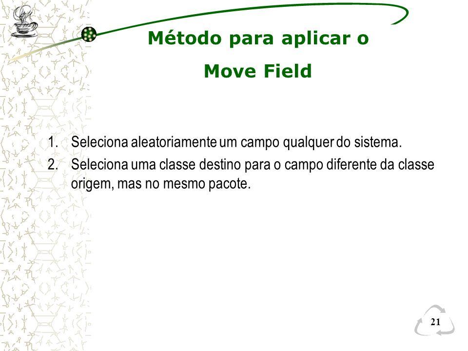 21 Método para aplicar o Move Field 1.Seleciona aleatoriamente um campo qualquer do sistema. 2.Seleciona uma classe destino para o campo diferente da
