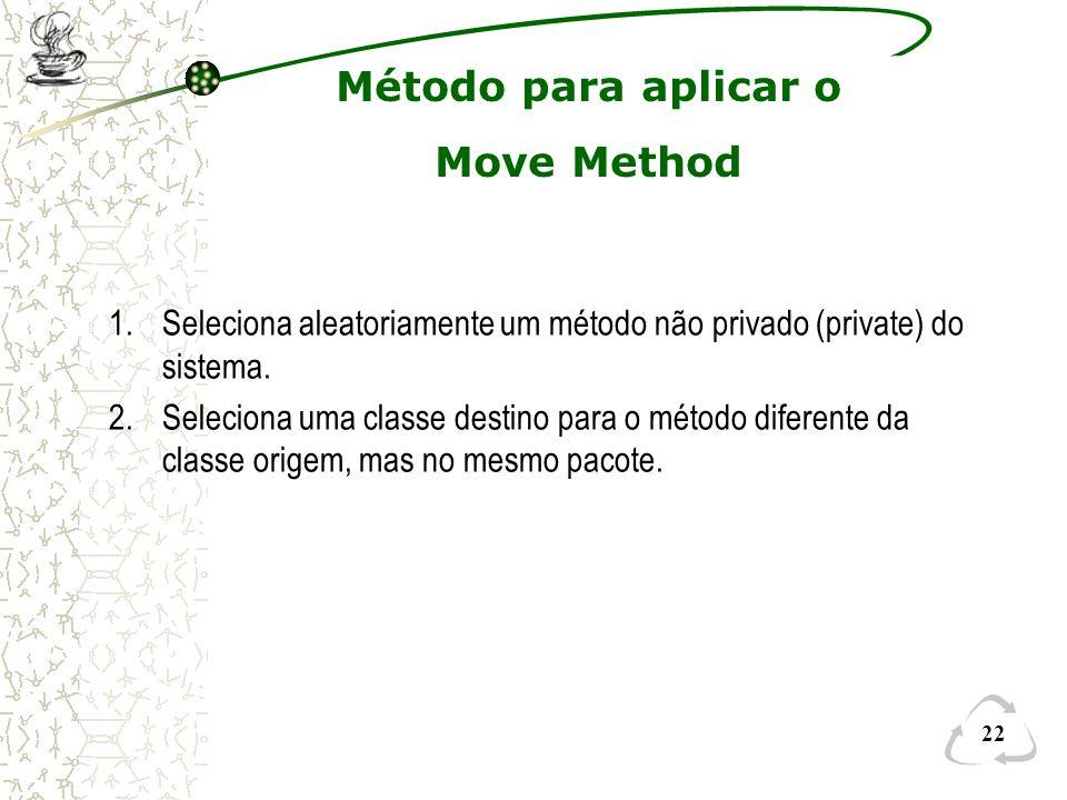 22 Método para aplicar o Move Method 1.Seleciona aleatoriamente um método não privado (private) do sistema. 2.Seleciona uma classe destino para o méto