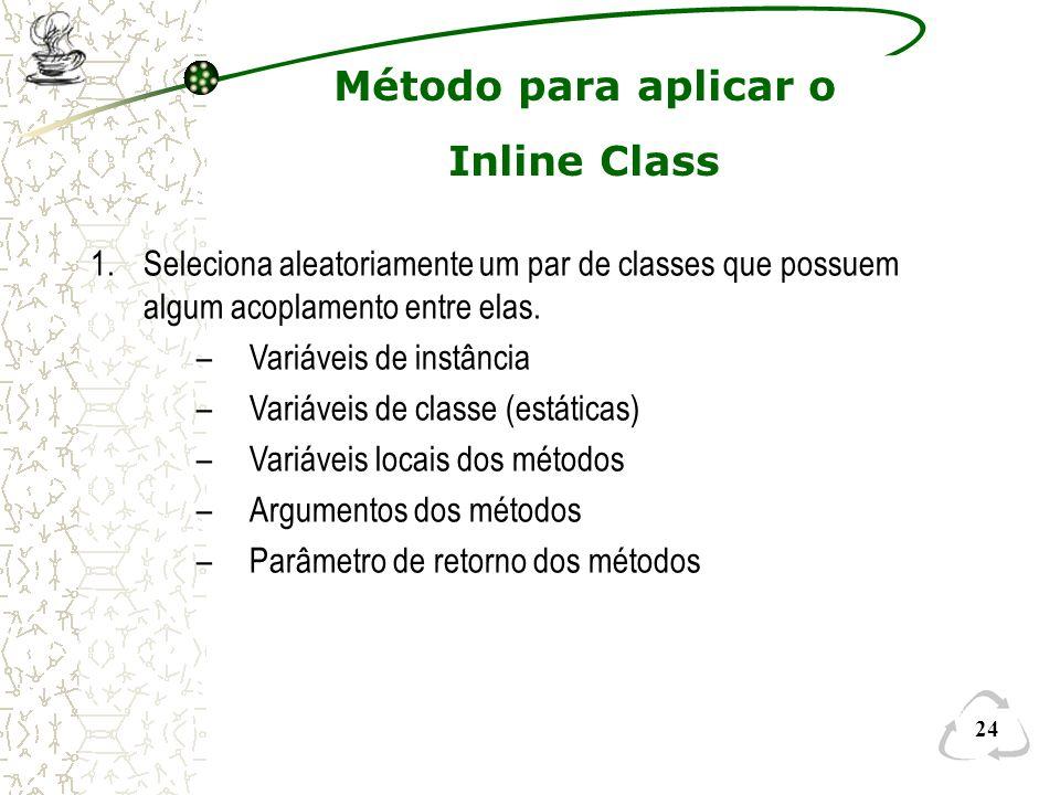 24 Método para aplicar o Inline Class 1.Seleciona aleatoriamente um par de classes que possuem algum acoplamento entre elas. –Variáveis de instância –