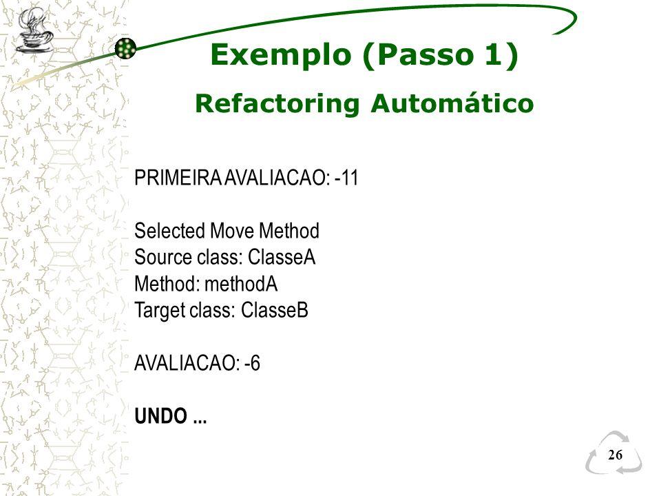 26 PRIMEIRA AVALIACAO: -11 Selected Move Method Source class: ClasseA Method: methodA Target class: ClasseB AVALIACAO: -6 UNDO... Exemplo (Passo 1) Re