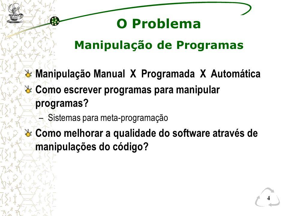 4 O Problema Manipulação de Programas Manipulação Manual X Programada X Automática Como escrever programas para manipular programas? –Sistemas para me
