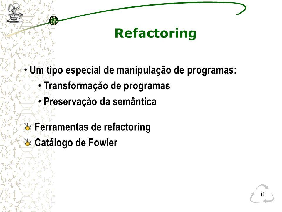 6 Refactoring Ferramentas de refactoring Catálogo de Fowler Um tipo especial de manipulação de programas: Transformação de programas Preservação da se