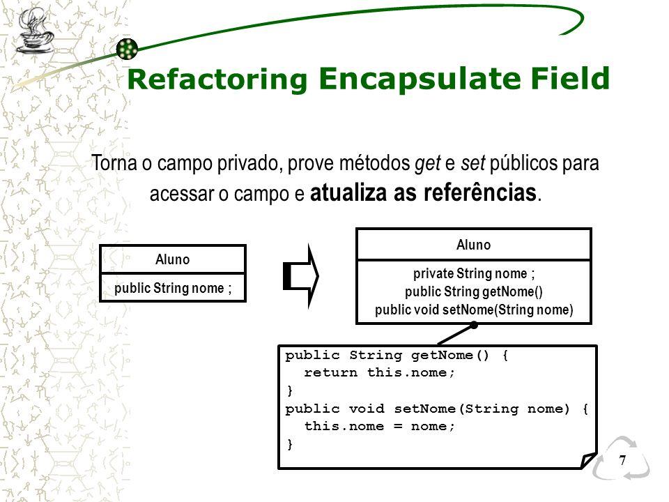 8 Refactoring Move Field Disciplina String professor ; Turma String professor ; DisciplinaTurma Cria um novo campo na classe destino, altera todas as referências feitas ao campo e o remove da classe origem.