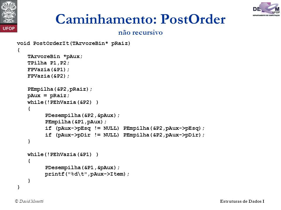 © David MenottiEstruturas de Dados I Caminhamento: PostOrder não recursivo void PostOrderIt(TArvoreBin* pRaiz) { TArvoreBin *pAux; TPilha P1,P2; FPVaz