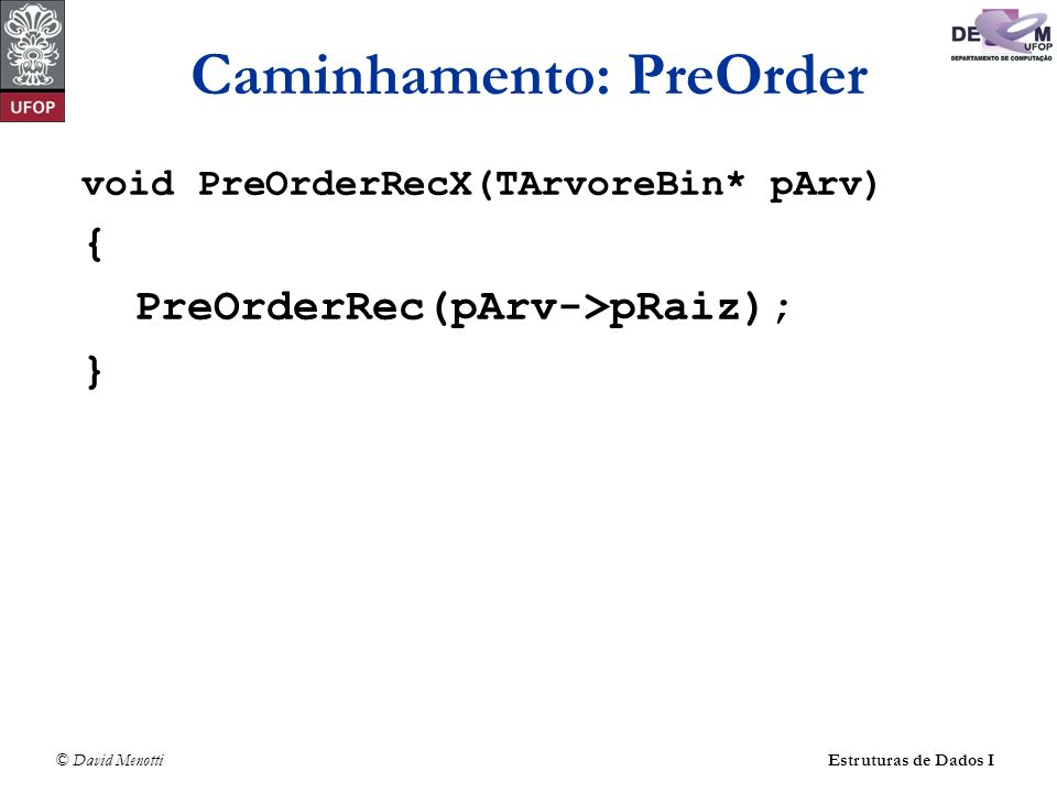 © David MenottiEstruturas de Dados I Caminhamento: PreOrder void PreOrderRecX(TArvoreBin* pArv) { PreOrderRec(pArv->pRaiz); }