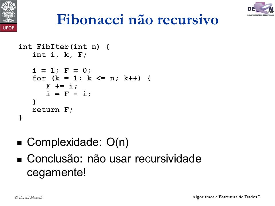 © David Menotti Algoritmos e Estrutura de Dados I Fibonacci não recursivo Complexidade: O(n) Conclusão: não usar recursividade cegamente! int FibIter(