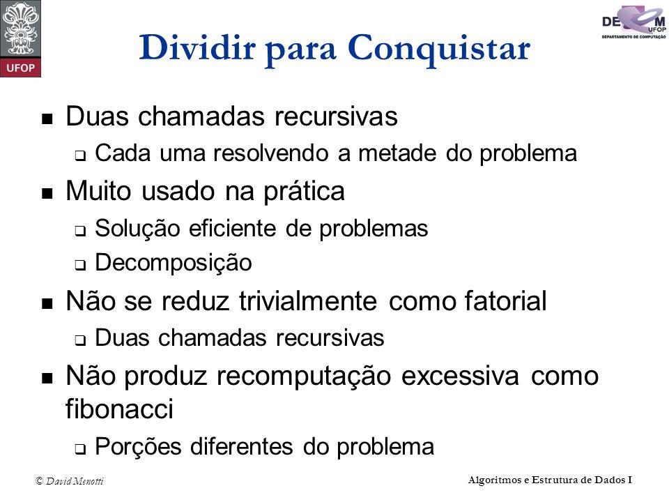 © David Menotti Algoritmos e Estrutura de Dados I Dividir para Conquistar Duas chamadas recursivas Cada uma resolvendo a metade do problema Muito usad