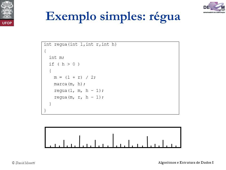 © David Menotti Algoritmos e Estrutura de Dados I Exemplo simples: régua int regua(int l,int r,int h) { int m; if ( h > 0 ) { m = (l + r) / 2; marca(m
