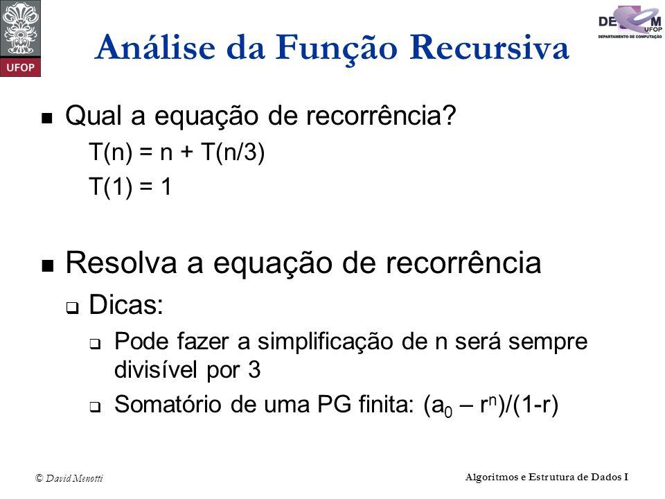 © David Menotti Algoritmos e Estrutura de Dados I Análise da Função Recursiva Qual a equação de recorrência? T(n) = n + T(n/3) T(1) = 1 Resolva a equa