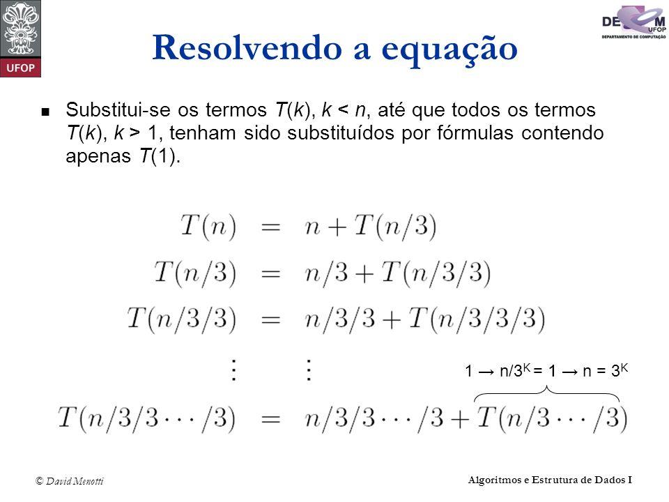 © David Menotti Algoritmos e Estrutura de Dados I Resolvendo a equação Substitui-se os termos T(k), k 1, tenham sido substituídos por fórmulas contend