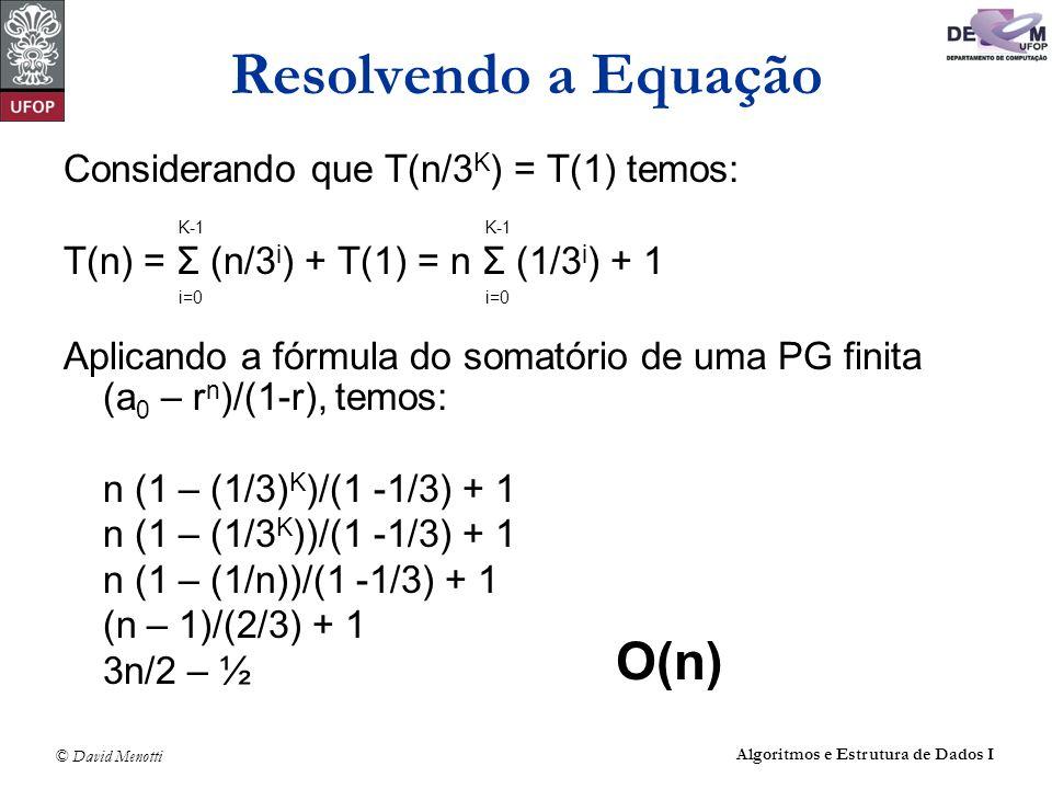 © David Menotti Algoritmos e Estrutura de Dados I Resolvendo a Equação Considerando que T(n/3 K ) = T(1) temos: T(n) = Σ (n/3 i ) + T(1) = n Σ (1/3 i