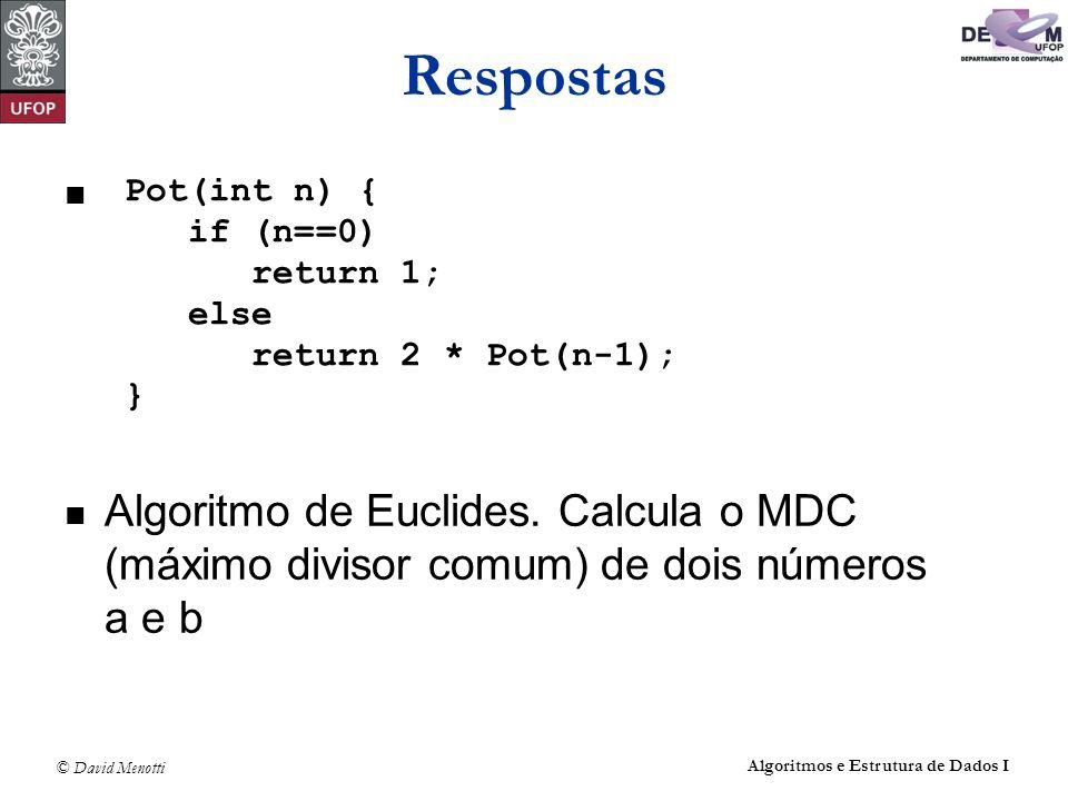 © David Menotti Algoritmos e Estrutura de Dados I Respostas Algoritmo de Euclides. Calcula o MDC (máximo divisor comum) de dois números a e b Pot(int