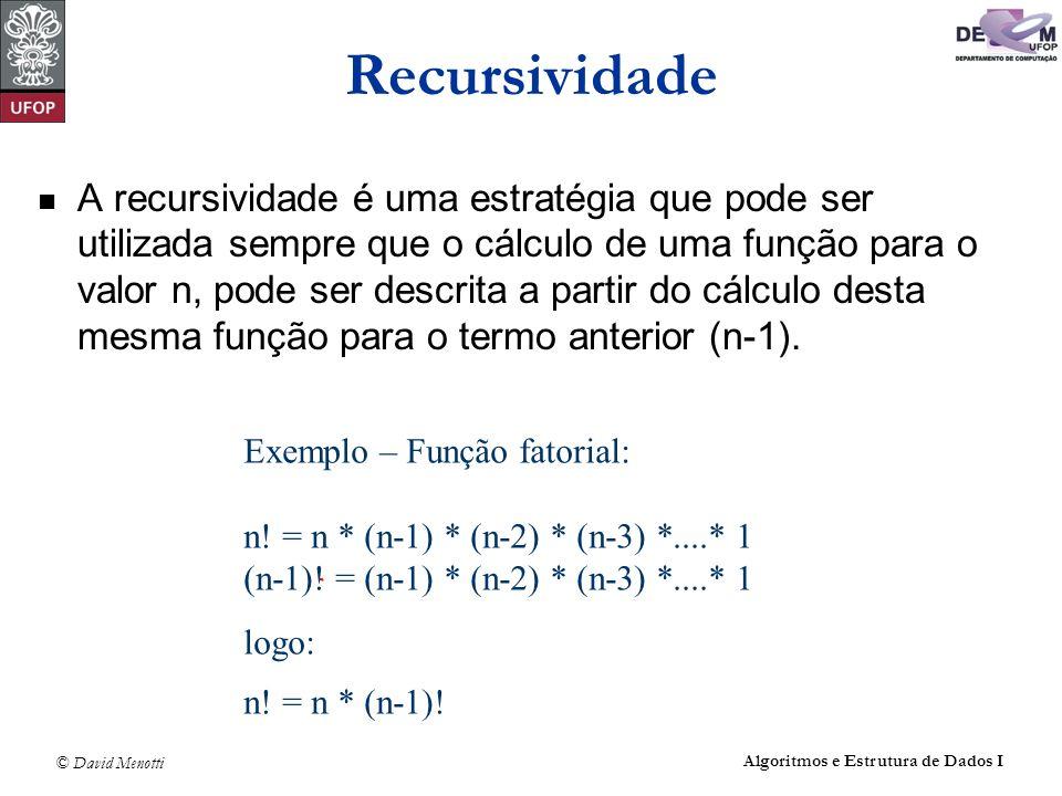 © David Menotti Algoritmos e Estrutura de Dados I Recursividade Definição: dentro do corpo de uma função, chamar novamente a própria função recursão direta: a função A chama a própria função A recursão indireta: a função A chama uma função B que, por sua vez, chama A