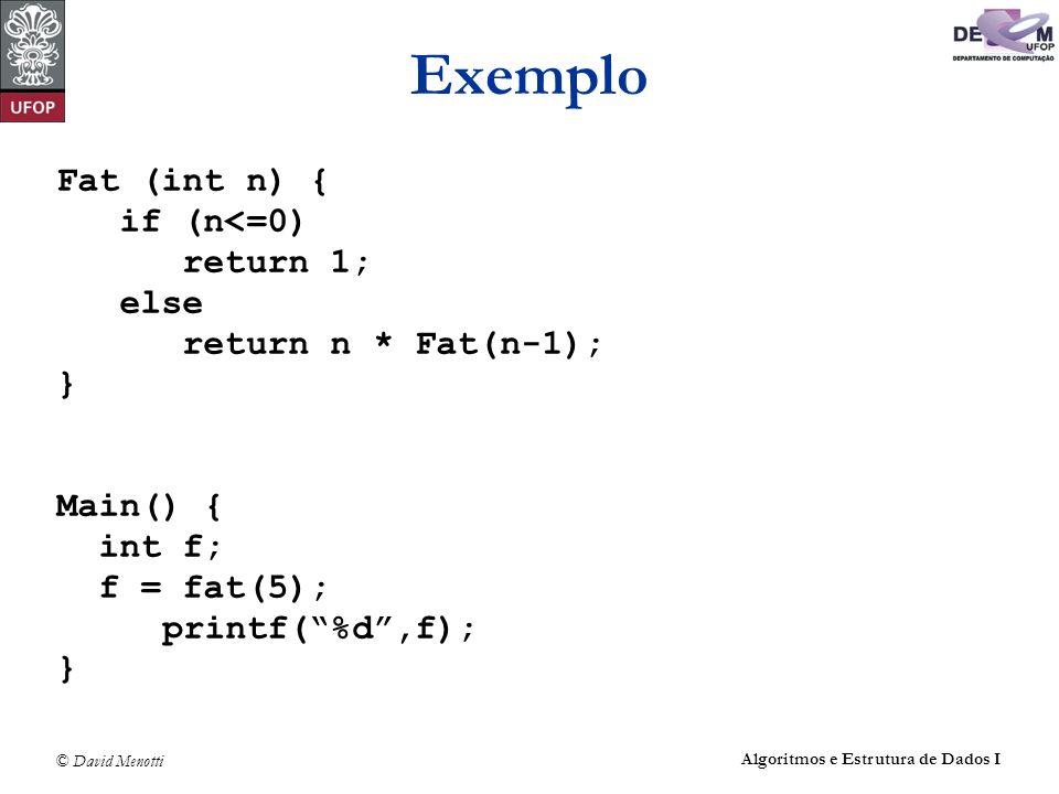 © David Menotti Algoritmos e Estrutura de Dados I Exemplo Fat (int n) { if (n<=0) return 1; else return n * Fat(n-1); } Main() { int f; f = fat(5); pr