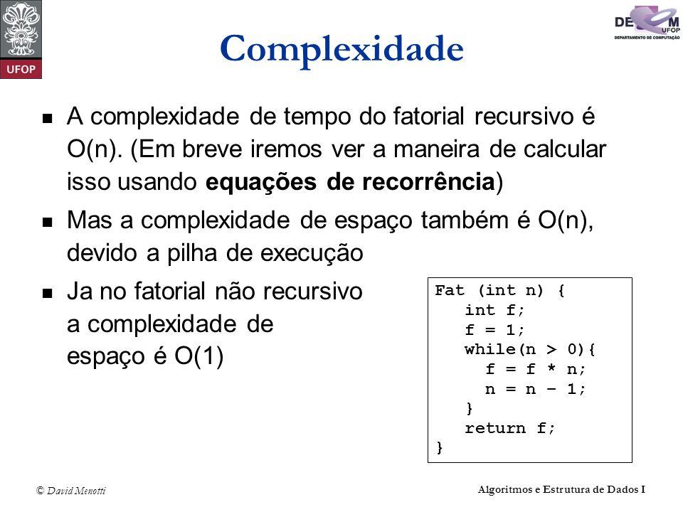 © David Menotti Algoritmos e Estrutura de Dados I Complexidade A complexidade de tempo do fatorial recursivo é O(n). (Em breve iremos ver a maneira de