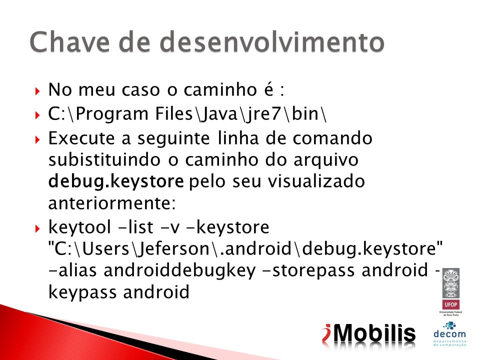 No meu caso o caminho é : C:\Program Files\Java\jre7\bin\ Execute a seguinte linha de comando subistituindo o caminho do arquivo debug.keystore pelo seu visualizado anteriormente: keytool -list -v -keystore C:\Users\Jeferson\.android\debug.keystore -alias androiddebugkey -storepass android - keypass android Chave de desenvolvimento