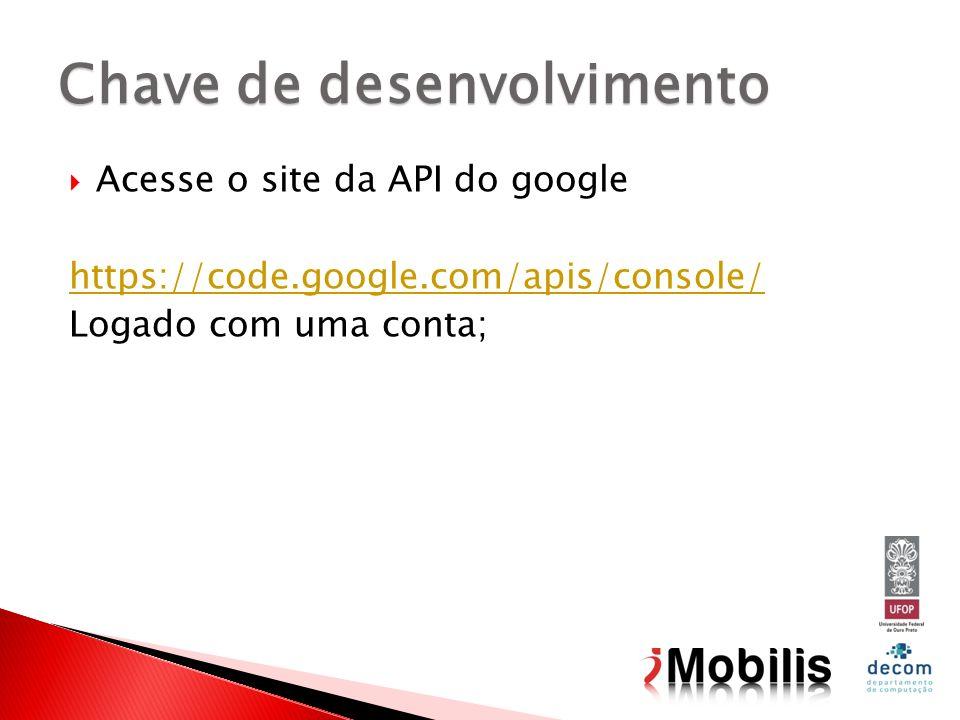 Acesse o site da API do google https://code.google.com/apis/console/ Logado com uma conta; Chave de desenvolvimento