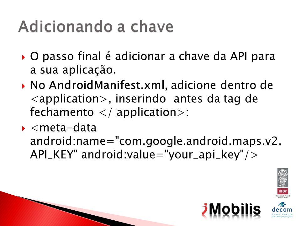 O passo final é adicionar a chave da API para a sua aplicação. No AndroidManifest.xml, adicione dentro de, inserindo antes da tag de fechamento : Adic