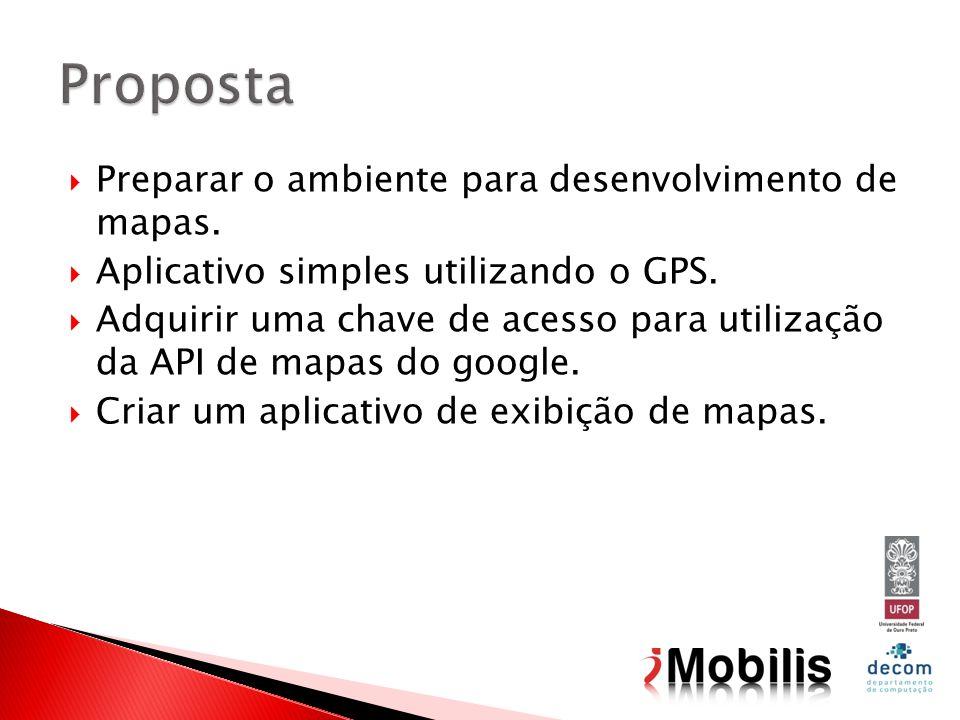 Preparar o ambiente para desenvolvimento de mapas. Aplicativo simples utilizando o GPS. Adquirir uma chave de acesso para utilização da API de mapas d