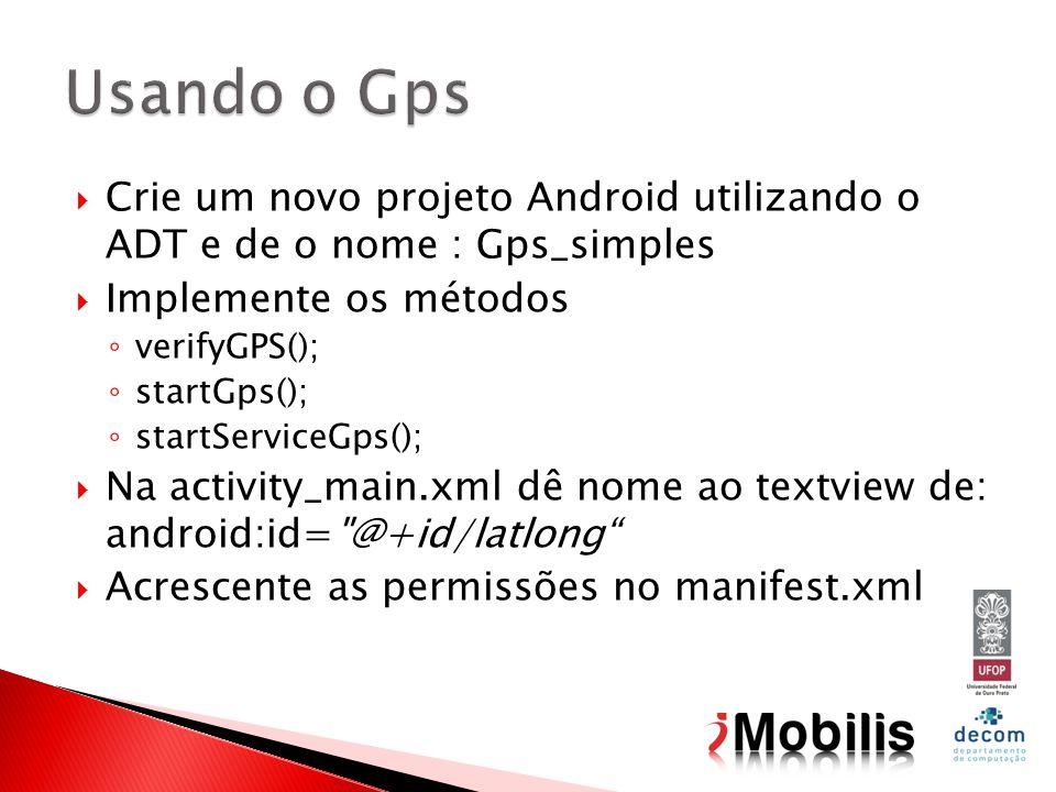 Crie um novo projeto Android utilizando o ADT e de o nome : Gps_simples Implemente os métodos verifyGPS(); startGps(); startServiceGps(); Na activity_main.xml dê nome ao textview de: android:id= @+id/latlong Acrescente as permissões no manifest.xml