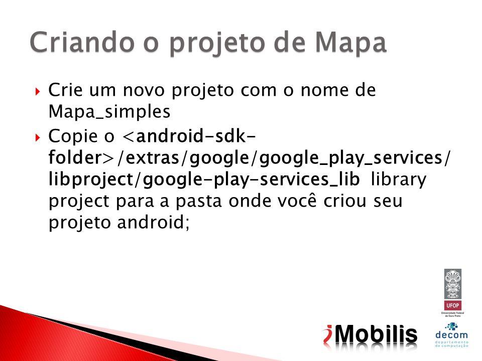 Crie um novo projeto com o nome de Mapa_simples Copie o /extras/google/google_play_services/ libproject/google-play-services_lib library project para a pasta onde você criou seu projeto android; Criando o projeto de Mapa