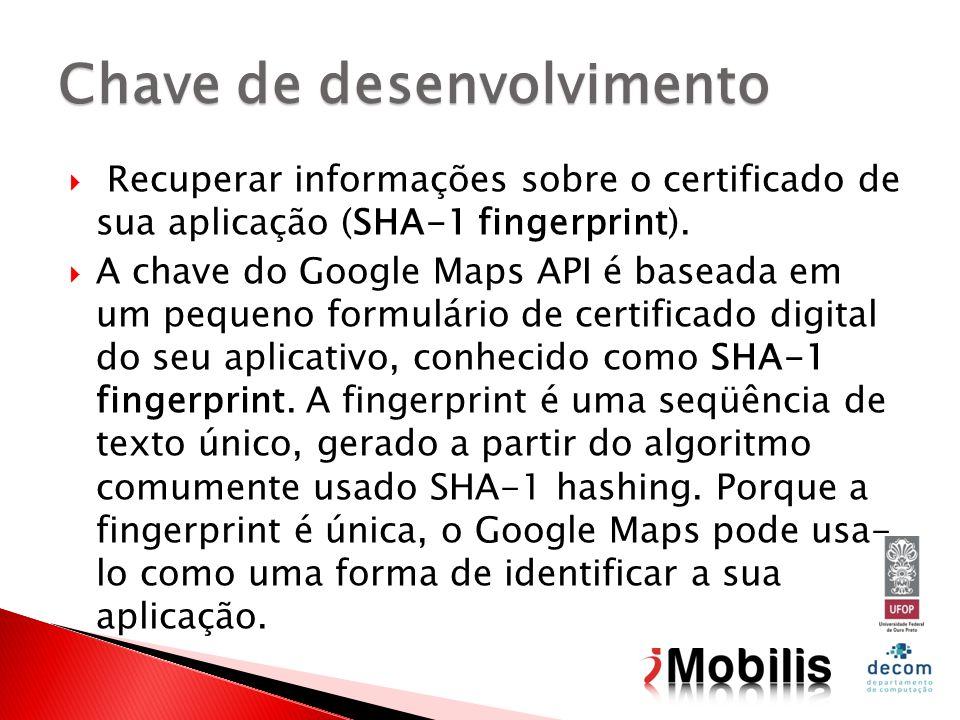 Recuperar informações sobre o certificado de sua aplicação (SHA-1 fingerprint). A chave do Google Maps API é baseada em um pequeno formulário de certi