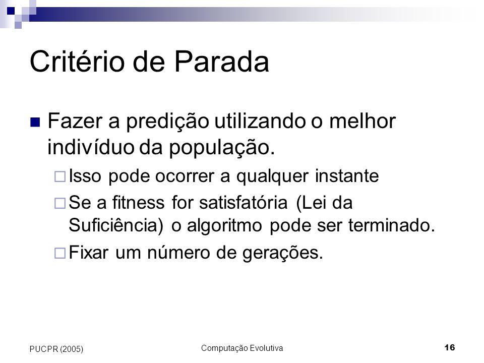 Computação Evolutiva16 PUCPR (2005) Critério de Parada Fazer a predição utilizando o melhor indivíduo da população. Isso pode ocorrer a qualquer insta