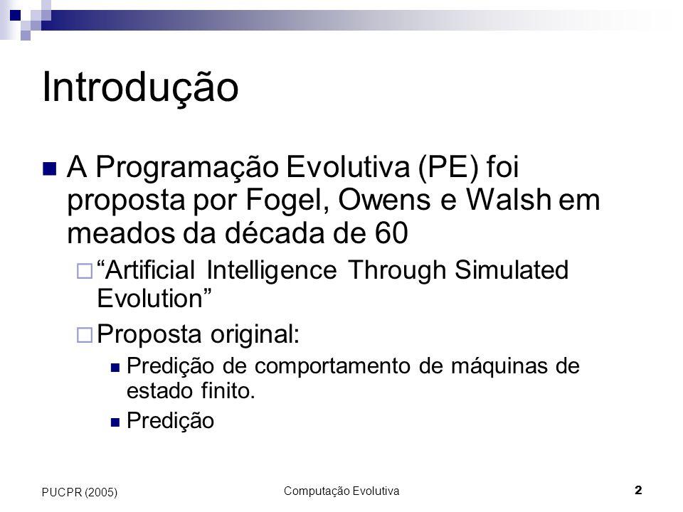 Computação Evolutiva2 PUCPR (2005) Introdução A Programação Evolutiva (PE) foi proposta por Fogel, Owens e Walsh em meados da década de 60 Artificial