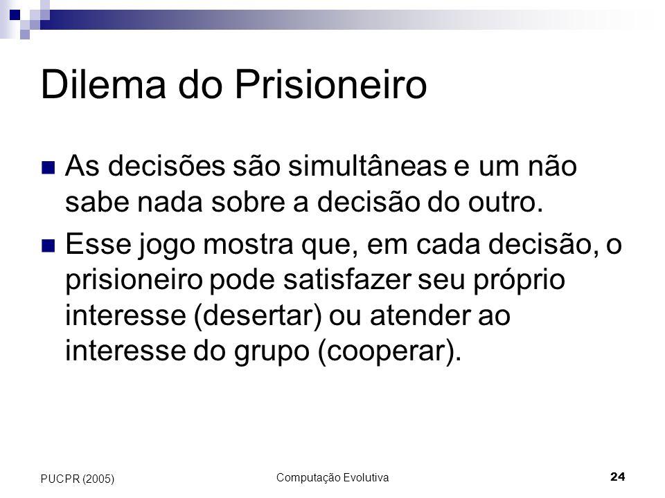 Computação Evolutiva24 PUCPR (2005) Dilema do Prisioneiro As decisões são simultâneas e um não sabe nada sobre a decisão do outro. Esse jogo mostra qu